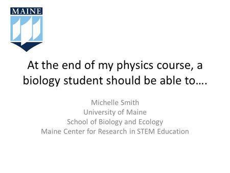At the end of my physics course, a biology student should be able to…. Michelle Smith University of Maine School of Biology and Ecology Maine Center for.