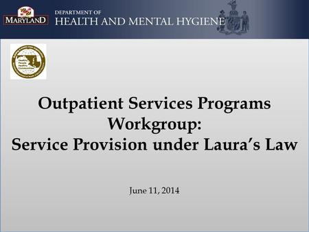 Outpatient Services Programs Workgroup: Service Provision under Laura's Law June 11, 2014.