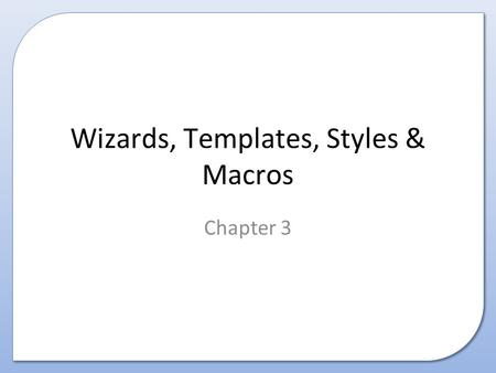 Wizards, Templates, Styles & Macros Chapter 3. Contents This presentation covers the following: – Purpose, Characteristics, Advantages and Disadvantages.