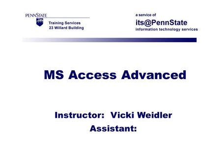MS Access Advanced Instructor: Vicki Weidler Assistant: