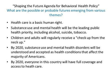 """Shaping the Future Agenda for Behavioral Health Policy"" What are the possible or probable futures emerging from various themes? Health care is a basic."