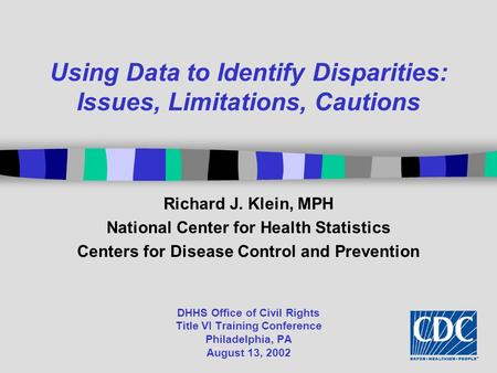 DHHS Office of Civil Rights Title VI Training Conference Philadelphia, PA August 13, 2002 Using Data to Identify Disparities: Issues, Limitations, Cautions.
