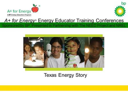 A+ for Energy ® Energy Educator Training Conferences Sponsored by BP, Presented in Partnership with The NEED Project and NREL Texas Energy Story.