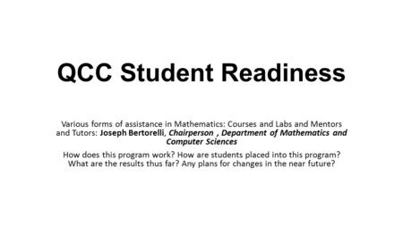 QCC Student Readiness Various forms of assistance in Mathematics: Courses and Labs and Mentors and Tutors: Joseph Bertorelli, Chairperson, Department of.