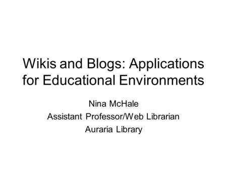 Wikis and Blogs: Applications for Educational Environments Nina McHale Assistant Professor/Web Librarian Auraria Library.