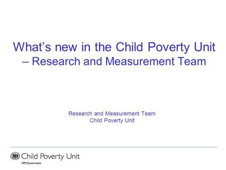 What's new in the Child Poverty Unit – Research and Measurement Team Research and Measurement Team Child Poverty Unit.