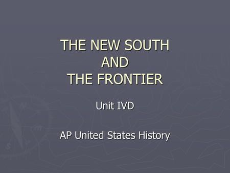 THE NEW SOUTH AND THE FRONTIER Unit IVD AP United States History.