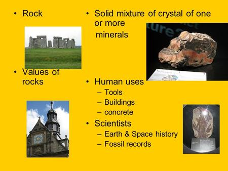 Rock Values of rocks Solid mixture of crystal of one or more minerals Human uses –Tools –Buildings –concrete Scientists –Earth & Space history –Fossil.
