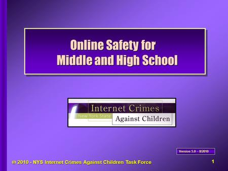  2010 - NYS <strong>Internet</strong> Crimes Against Children Task Force Online Safety for Middle and High School Version 5.0 – 8/2010 1.
