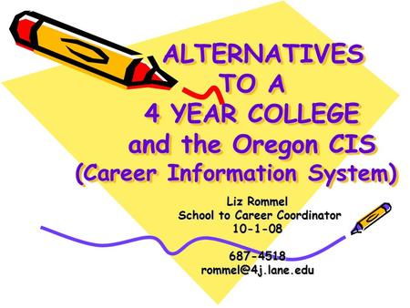 ALTERNATIVES TO A 4 YEAR COLLEGE and the Oregon CIS (Career Information System) ALTERNATIVES TO A 4 YEAR COLLEGE and the Oregon CIS (Career Information.