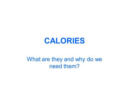 CALORIES What are they and why do we need them?. What is a calorie? A calorie is a unit of energy. A calorie is the amount of energy, or heat, it takes.