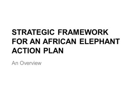 STRATEGIC FRAMEWORK FOR AN AFRICAN ELEPHANT ACTION PLAN An Overview.