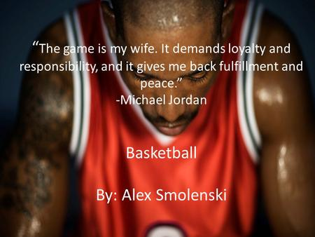 """ The game is my wife. It demands loyalty and responsibility, and it gives me back fulfillment and peace."" -Michael Jordan Basketball By: Alex Smolenski."
