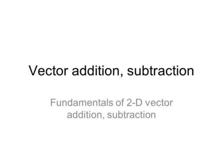 Vector addition, subtraction Fundamentals of 2-D vector addition, subtraction.