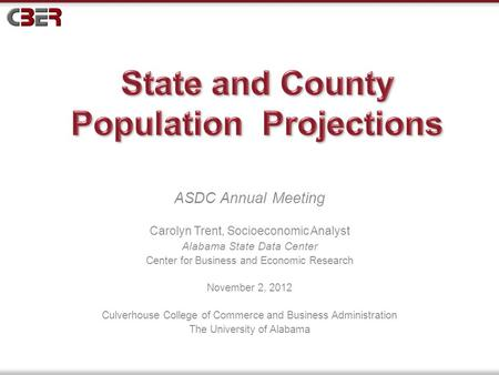 ASDC Annual Meeting Carolyn Trent, Socioeconomic Analyst Alabama State Data Center Center for Business and Economic Research November 2, 2012 Culverhouse.