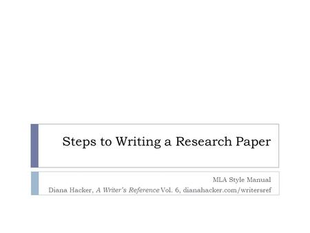 Steps to Writing a Research Paper MLA Style Manual Diana Hacker, A Writer's Reference Vol. 6, dianahacker.com/writersref.