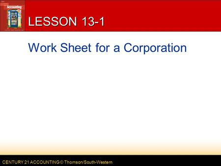 CENTURY 21 ACCOUNTING © Thomson/South-Western LESSON 13-1 Work Sheet for a Corporation.