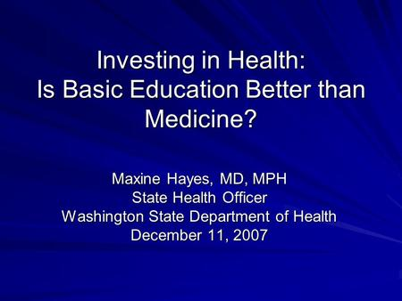 Investing in Health: Is Basic Education Better than Medicine? Maxine Hayes, MD, MPH State Health Officer Washington State Department of Health December.