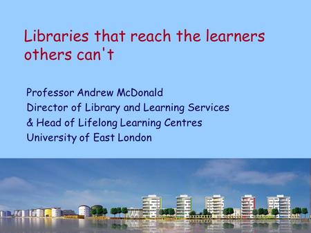 Libraries that reach the learners others can't Professor Andrew McDonald Director of Library and Learning Services & Head of Lifelong Learning Centres.