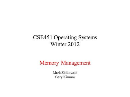 CSE451 Operating Systems Winter 2012 Memory Management Mark Zbikowski Gary Kimura.