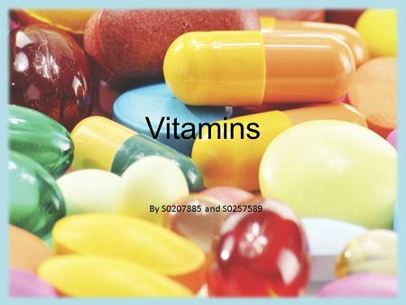 Vitamins By S0207885 and S0257589. Vitamins Organic compounds. Help to maintain the body's normal functions. Needed in small amounts. Needed if an animal.