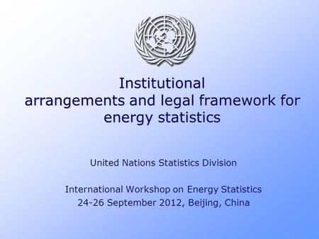 Institutional arrangements and legal framework for energy statistics United Nations Statistics Division International Workshop on Energy Statistics 24-26.