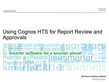 Click to add text © 2010 IBM Corporation Business Analytics software Using Cognos HTS for Report Review and Approvals.