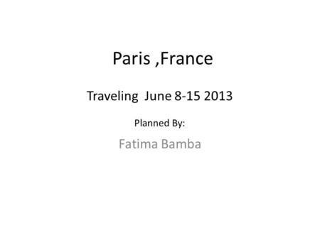 Paris,France Fatima Bamba Traveling June 8-15 2013 Planned By: