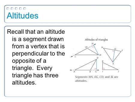 Altitudes Recall that an altitude is a segment drawn from a vertex that is perpendicular to the opposite of a triangle. Every triangle has three altitudes.