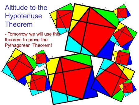 Altitude to the Hypotenuse Theorem - Tomorrow we will use this theorem to prove the Pythagorean Theorem!