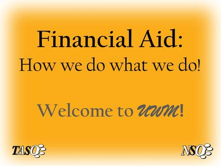 Financial Aid: How we do what we do! Welcome to UWM !