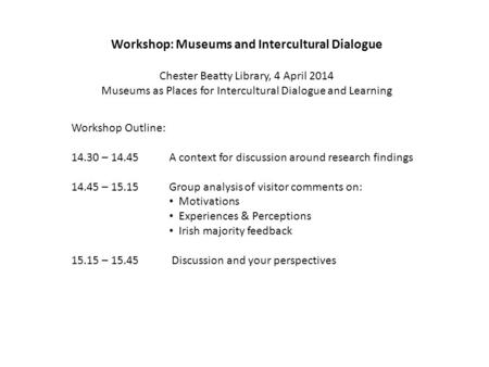 Workshop: Museums and Intercultural Dialogue Chester Beatty Library, 4 April 2014 Museums as Places for Intercultural Dialogue and Learning Workshop Outline: