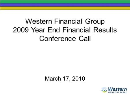 Western Financial Group 2009 Year End Financial Results Conference Call March 17, 2010.