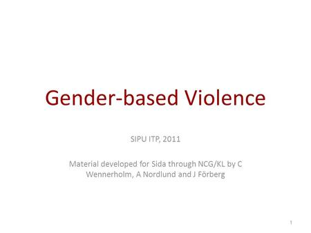 Gender-based Violence SIPU ITP, 2011 Material developed for Sida through NCG/KL by C Wennerholm, A Nordlund and J Förberg 1.