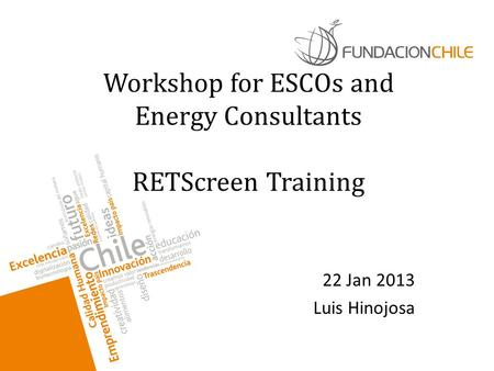 Workshop for ESCOs and <strong>Energy</strong> Consultants RETScreen Training 22 Jan 2013 Luis Hinojosa.