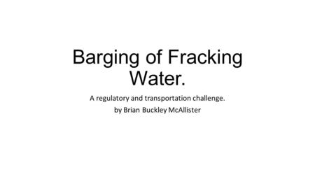 Barging of Fracking Water. A regulatory and transportation challenge. by Brian Buckley McAllister.