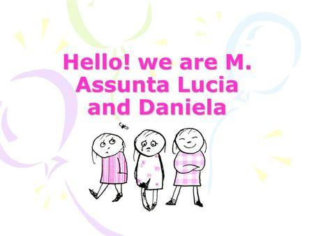 Hello! we are M. Assunta Lucia and Daniela 1 My name is Maria Assunta 2 My surname is Giangiacomi 3 My nickname is Mary 4 My  address is