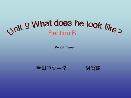 Section B 璜田中心学校 胡海霞 Period Three. What does he/she look like?