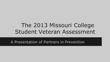 The 2013 Missouri College Student Veteran Assessment A Presentation of Partners in Prevention.