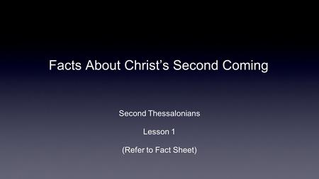Facts About Christ's Second Coming Second Thessalonians Lesson 1 (Refer to Fact Sheet)