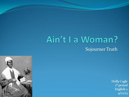Ain't I a Woman? Sojourner Truth Holly Cagle 1st period English 2