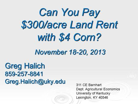 Can You Pay $300/acre Land Rent with $4 Corn? November 18-20, 2013 Greg Halich 311 CE Barnhart Dept. Agricultural Economics.