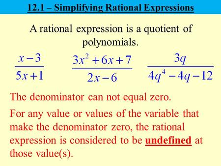 12.1 – Simplifying Rational Expressions A rational expression is a quotient of polynomials. For any value or values of the variable that make the denominator.