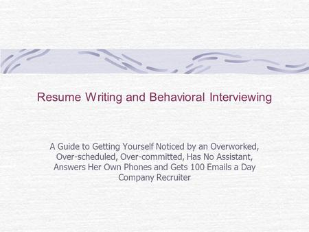 Resume Writing and Behavioral Interviewing A Guide to Getting Yourself Noticed by an Overworked, Over-scheduled, Over-committed, Has No Assistant, Answers.