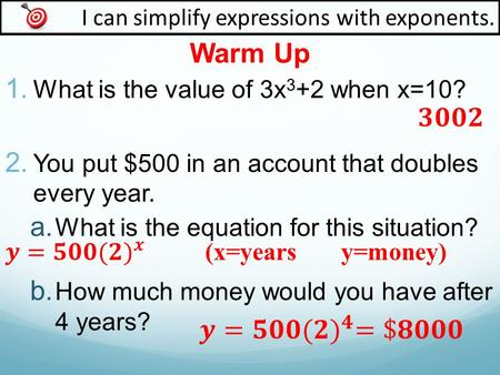 Warm Up I can simplify expressions with exponents. 1. What is the value of 3x 3 +2 when x=10? 2. You put $500 in an account that doubles every year. 