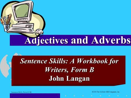 Sentence Skills: A Workbook <strong>for</strong> Writers, Form B John Langan <strong>Adjectives</strong> and Adverbs Sentence Skills, Form B, 8E ©2008 The McGraw-Hill Companies, Inc.
