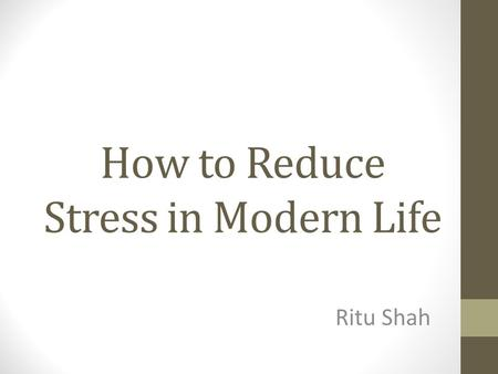 How to Reduce Stress in Modern Life Ritu Shah. What is Stress? Stress occurs when the pressure and demands of work are in a constant and intense degree.
