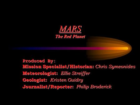 <strong>MARS</strong> The Red Planet Produced By: <strong>Mission</strong> Specialist/Historian: Chris Symeonides Meteorologist: Ellie Streiffer Geologist: Kristen Guidry Journalist/Reporter: