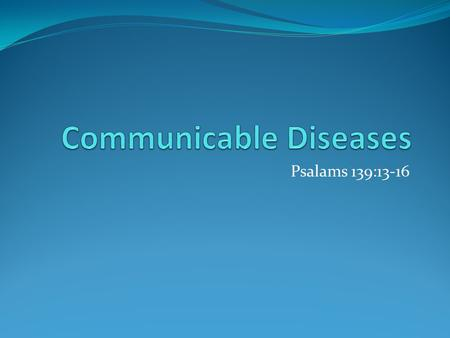 Psalams 139:13-16. Communicable Disease Is a disease that is spread from one living thing to another through the environment An organism that causes a.