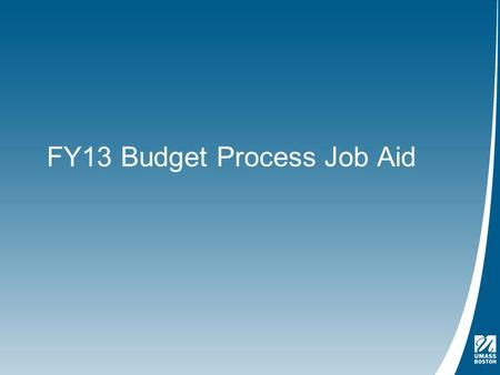 FY13 Budget Process Job Aid. Table of Contents Page 3 – How to Access FAST, UMass Boston's electronic budget application Page 8 - How to Use FAST to: